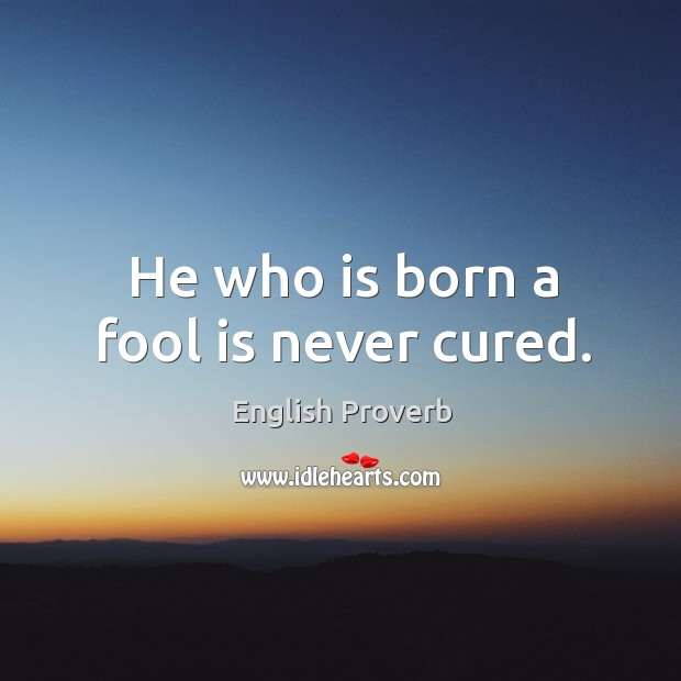Image, He who is born a fool is never cured.