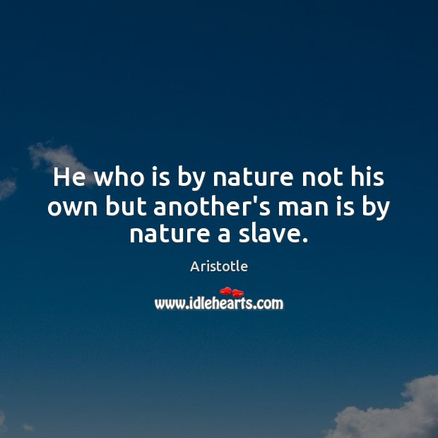Image, He who is by nature not his own but another's man is by nature a slave.