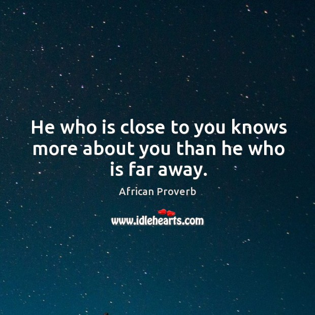 Image, He who is close to you knows more about you than he who is far away.