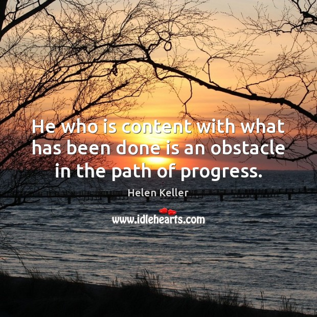 He who is content with what has been done is an obstacle in the path of progress. Helen Keller Picture Quote