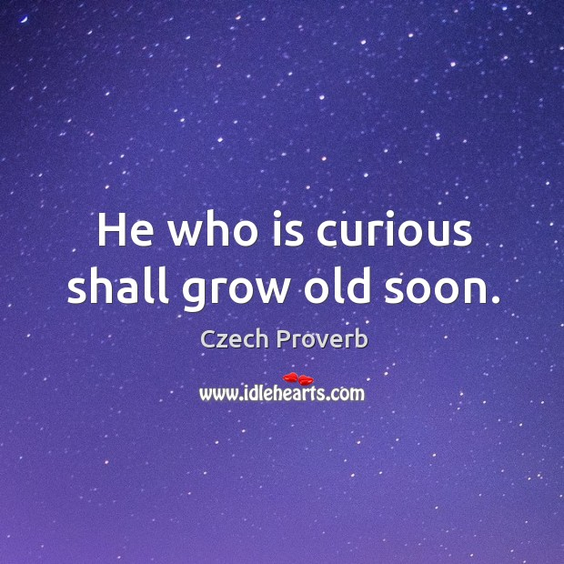 He who is curious shall grow old soon. Czech Proverbs Image