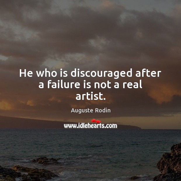 He who is discouraged after a failure is not a real artist. Image