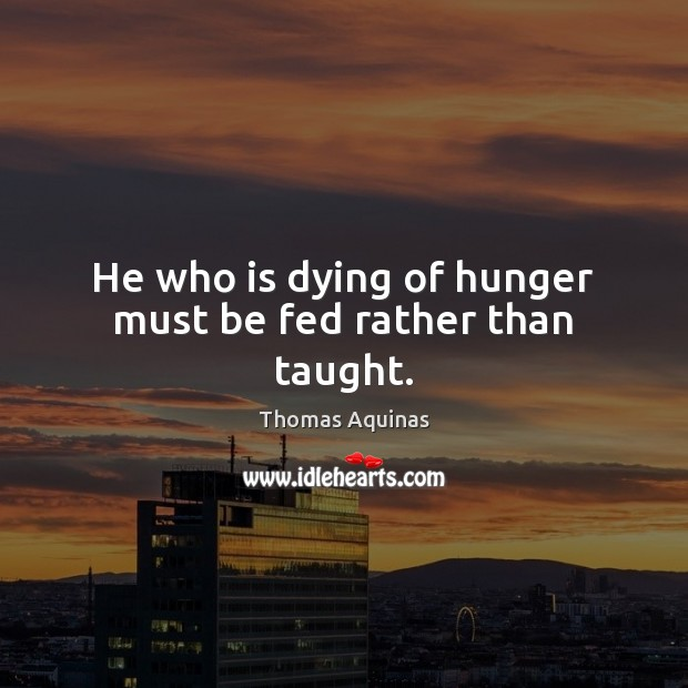 Image, He who is dying of hunger must be fed rather than taught.