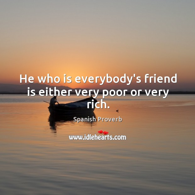 Image, He who is everybody's friend is either very poor or very rich.