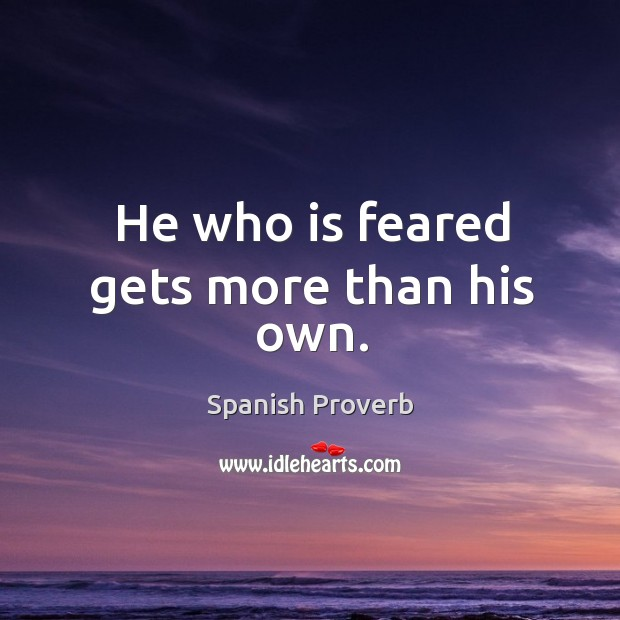 Image, He who is feared gets more than his own.