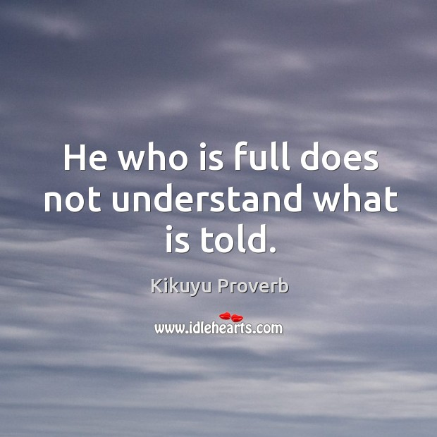 He who is full does not understand what is told. Kikuyu Proverbs Image