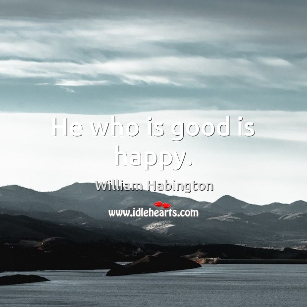 He who is good is happy. William Habington Picture Quote