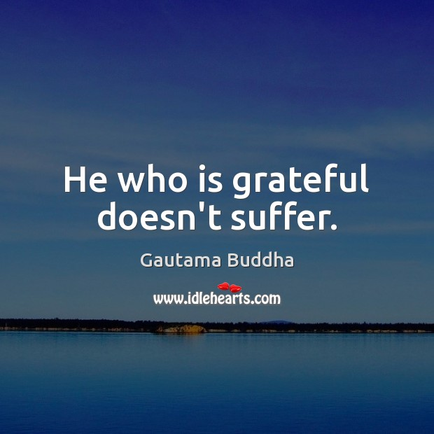 He who is grateful doesn't suffer. Image