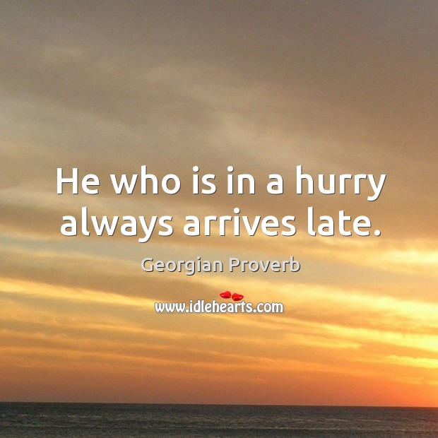 He who is in a hurry always arrives late. Georgian Proverbs Image