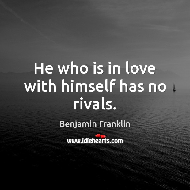 He who is in love with himself has no rivals. Benjamin Franklin Picture Quote