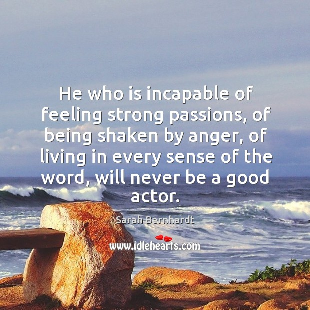 He who is incapable of feeling strong passions, of being shaken by anger Sarah Bernhardt Picture Quote