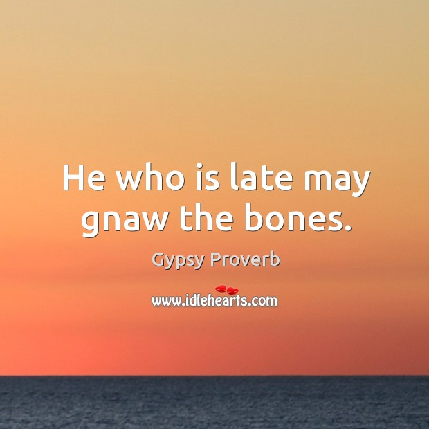 He who is late may gnaw the bones. Gypsy Proverbs Image
