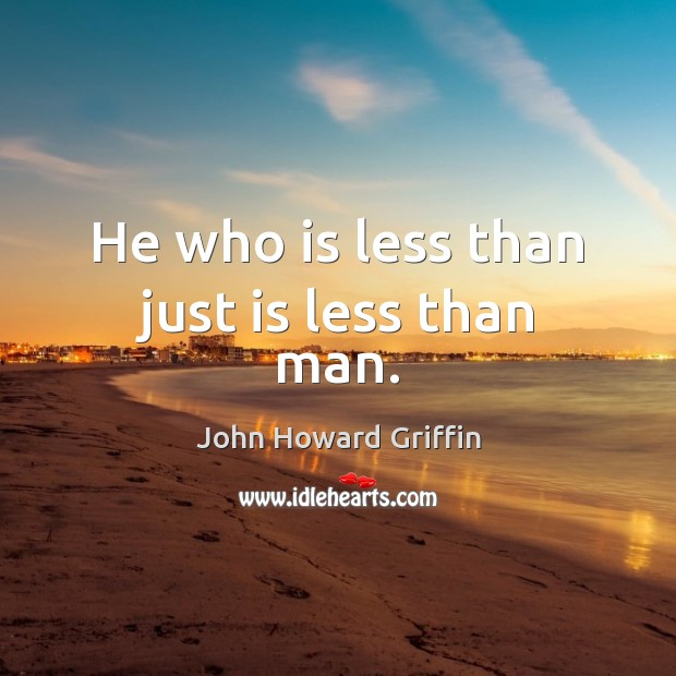 He who is less than just is less than man. Image