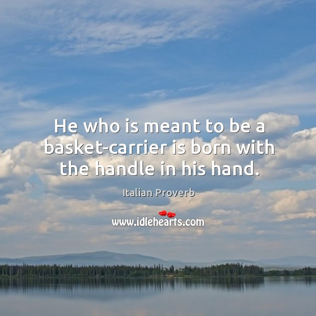He who is meant to be a basket-carrier is born with the handle in his hand. Image