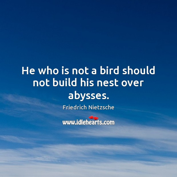 He who is not a bird should not build his nest over abysses. Image
