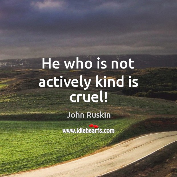 Image, He who is not actively kind is cruel!