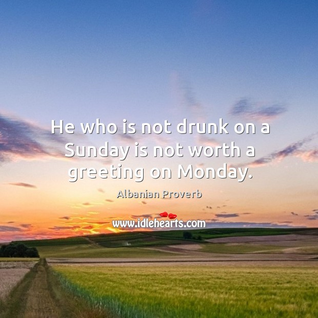 He who is not drunk on a sunday is not worth a greeting on monday. Albanian Proverbs Image