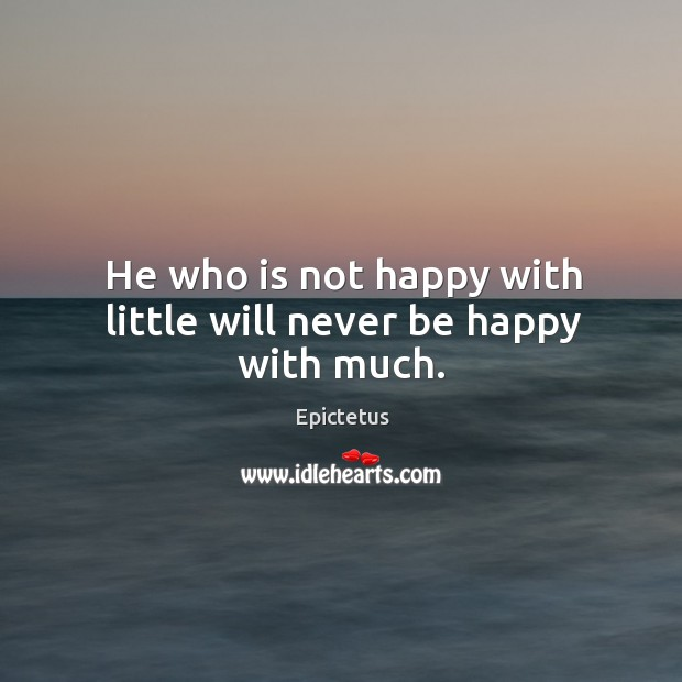 He who is not happy with little will never be happy with much. Image