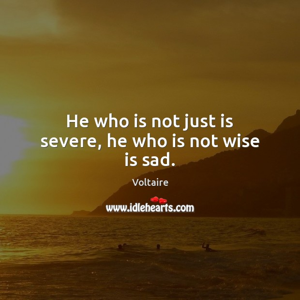 He who is not just is severe, he who is not wise is sad. Voltaire Picture Quote