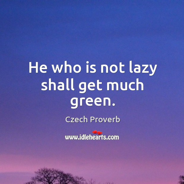 He who is not lazy shall get much green. Czech Proverbs Image