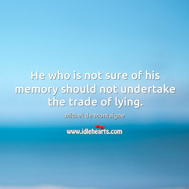 Image, He who is not sure of his memory should not undertake the trade of lying.