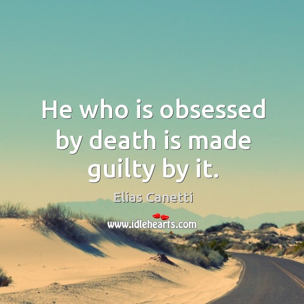 Image, He who is obsessed by death is made guilty by it.