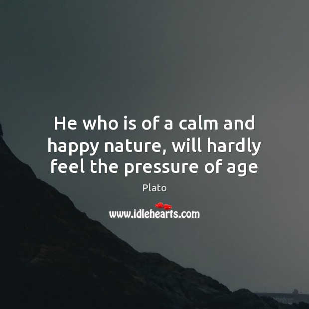 Image, He who is of a calm and happy nature, will hardly feel the pressure of age