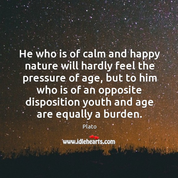 He who is of calm and happy nature will hardly feel the pressure of age Image
