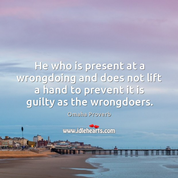 He who is present at a wrongdoing and does not lift a hand to prevent it is guilty. Omaha Proverbs Image