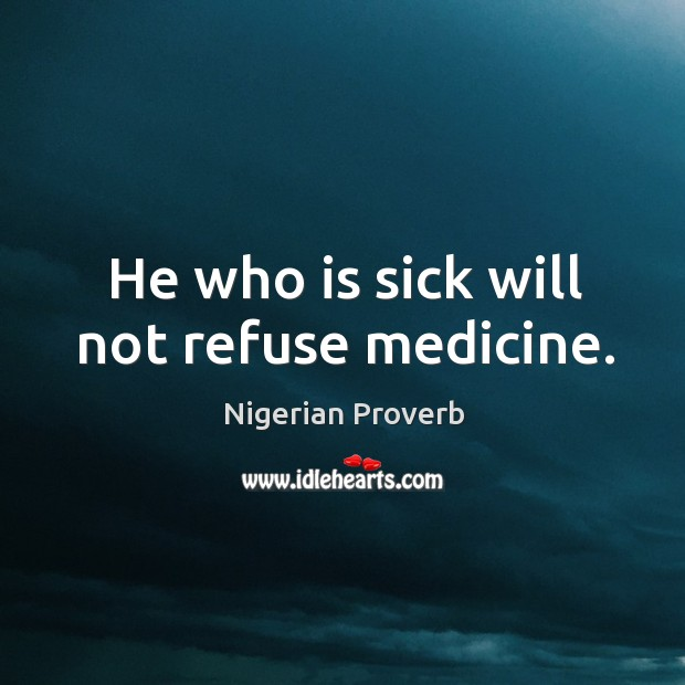 Image, He who is sick will not refuse medicine.
