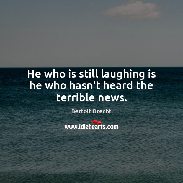 He who is still laughing is he who hasn't heard the terrible news. Bertolt Brecht Picture Quote