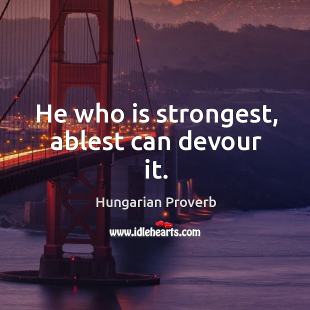 He who is strongest, ablest can devour it. Image