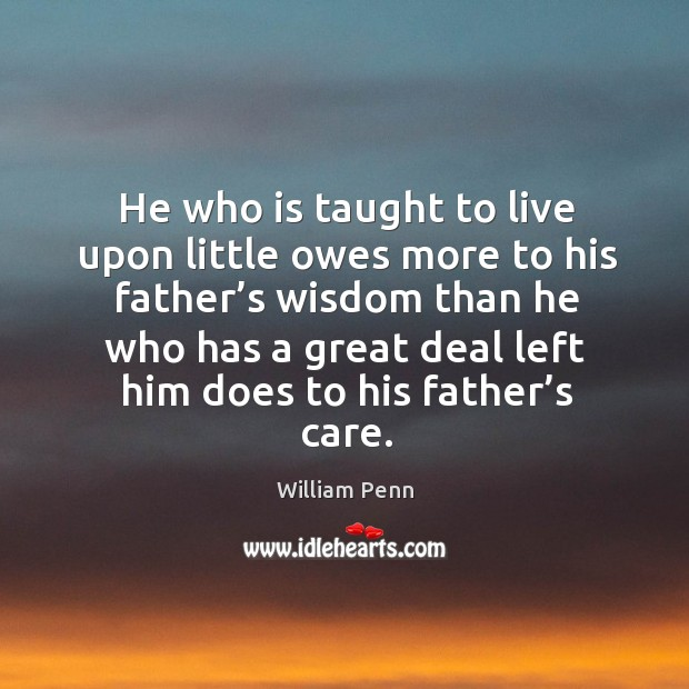 He who is taught to live upon little owes more to his father's wisdom William Penn Picture Quote