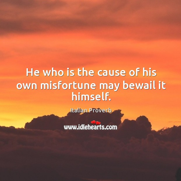 Image, He who is the cause of his own misfortune may bewail it himself.