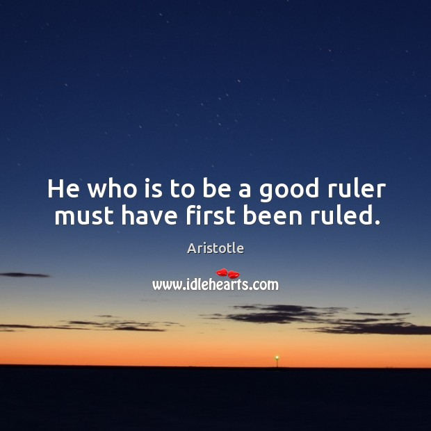 Image about He who is to be a good ruler must have first been ruled.