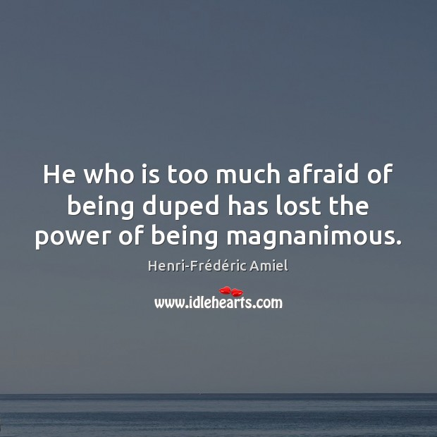 He who is too much afraid of being duped has lost the power of being magnanimous. Henri-Frédéric Amiel Picture Quote