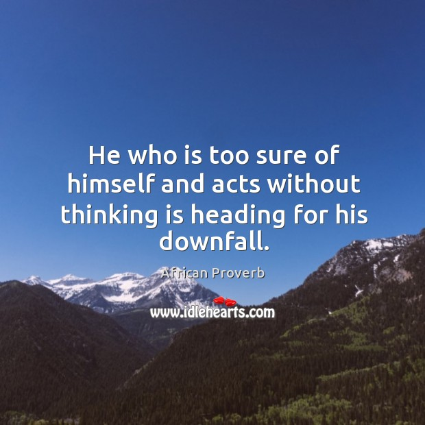 Image, He who is too sure of himself and acts without thinking is heading for his downfall.