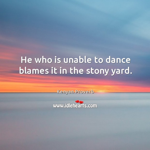 He who is unable to dance blames it in the stony yard. Kenyan Proverbs Image