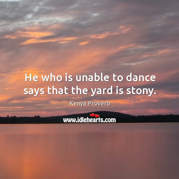 He who is unable to dance says that the yard is stony. Kenya Proverbs Image