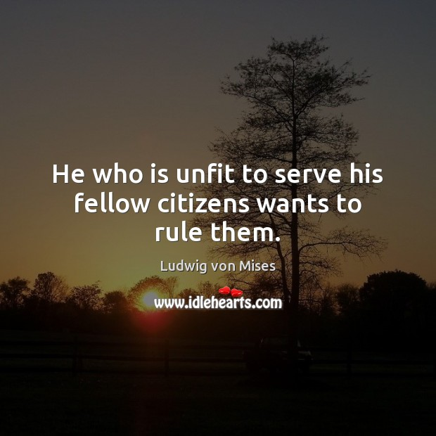 Image, He who is unfit to serve his fellow citizens wants to rule them.