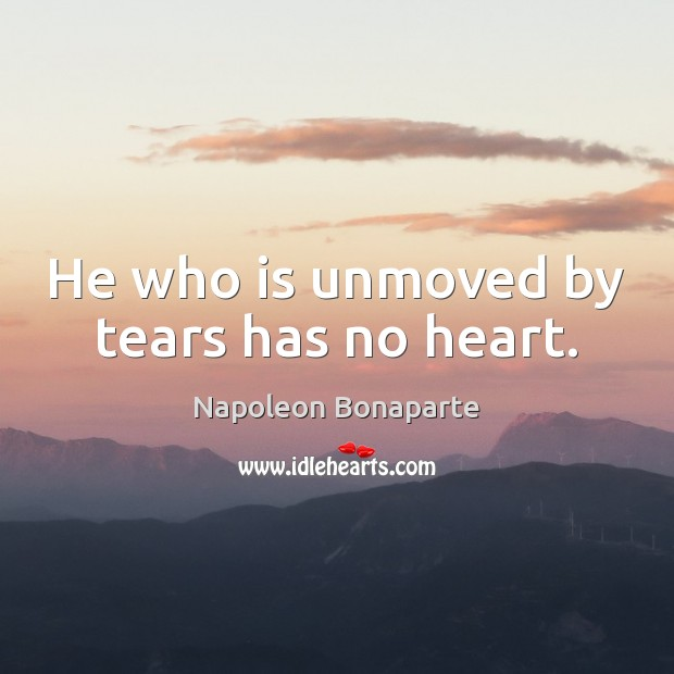 He who is unmoved by tears has no heart. Image