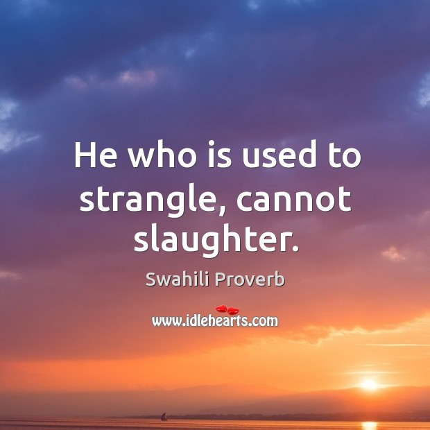 Image, He who is used to strangle, cannot slaughter.