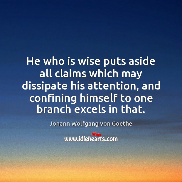 He who is wise puts aside all claims which may dissipate his Johann Wolfgang von Goethe Picture Quote