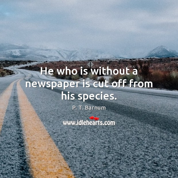 Image, He who is without a newspaper is cut off from his species.