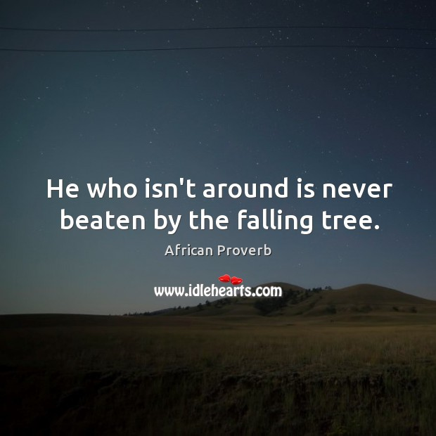 Image, He who isn't around is never beaten by the falling tree.