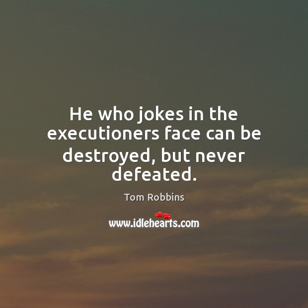 He who jokes in the executioners face can be destroyed, but never defeated. Image