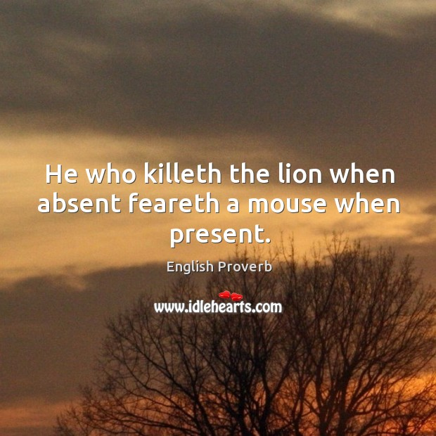 Image, He who killeth the lion when absent feareth a mouse when present.