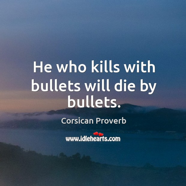 He who kills with bullets will die by bullets. Image