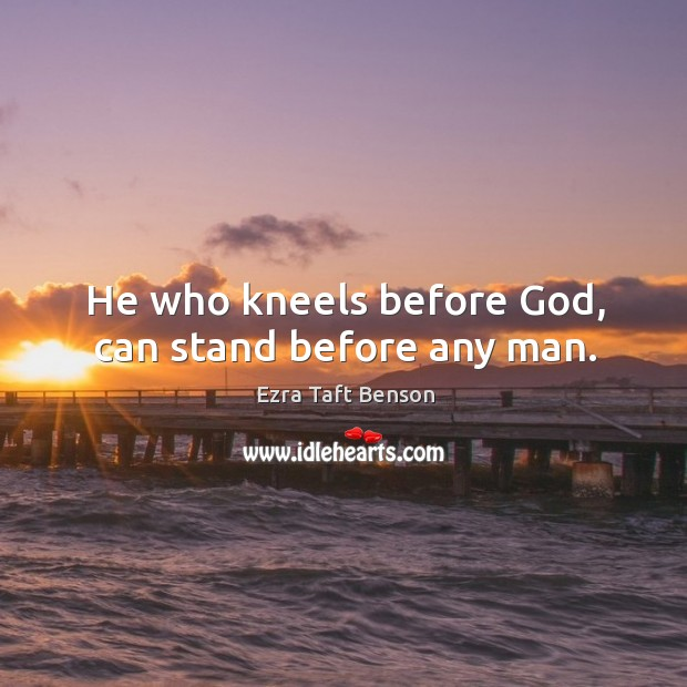 Image, He who kneels before God, can stand before any man.