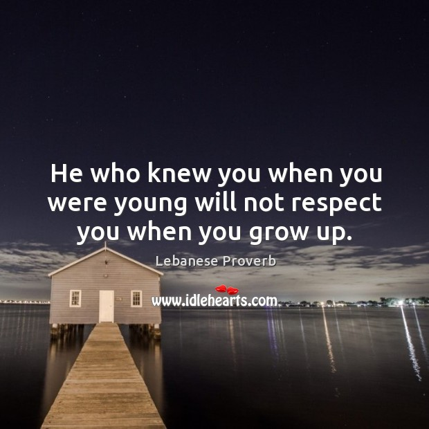 He who knew you when you were young will not respect you when you grow up. Lebanese Proverbs Image